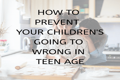 How To Prevent Your Children  From Going To Wrong in Teen Age